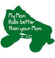 My Mom Rolls Better vector image vector image