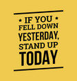 if you fell down yesterday stand up today vector image vector image
