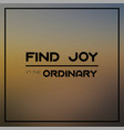 find joy in ordinary inspirational and vector image