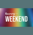 happy weekend quote on colorful background vector image
