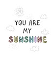 you are my sunshine - fun hand drawn nursery vector image