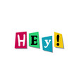 hey word colorful cut newspaper symbols design vector image