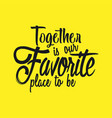 together is our favorite place to be vector image