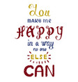 handwritten phrase you make me happy in a way no vector image vector image