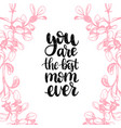you are the best mom ever calligraphic vector image vector image