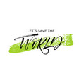 lets save the world phrase on green brush stroke vector image