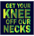 get your knee off our necks saying typography vector image vector image