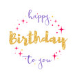 happy birthday to you handwritten lettering with vector image