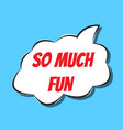 comic speech bubble with phrase so much fun vector image
