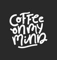 coffee on my mind lettering vector image