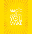 magic is something you make inspiring creative vector image vector image