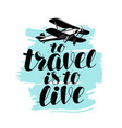 to travel is to live hand lettering positive vector image