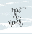 now or never - hand lettering inscription text vector image vector image