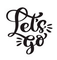 text lets go hand lettering of motivational phrase vector image
