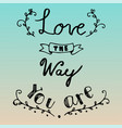 hand drawn lettering of love the way you are vector image