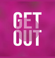 get out life quote with modern background vector image vector image
