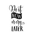 do it now or cry later lettering and vector image