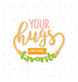 your hugs are my favorite quotes message vector image vector image