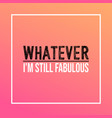 whatever im still fabulous life quote with modern vector image vector image