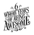 6 whole years being awesome