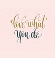love what you do - gold and gray hand lettering vector image