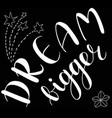 dream bigger hand sketched lettering vector image